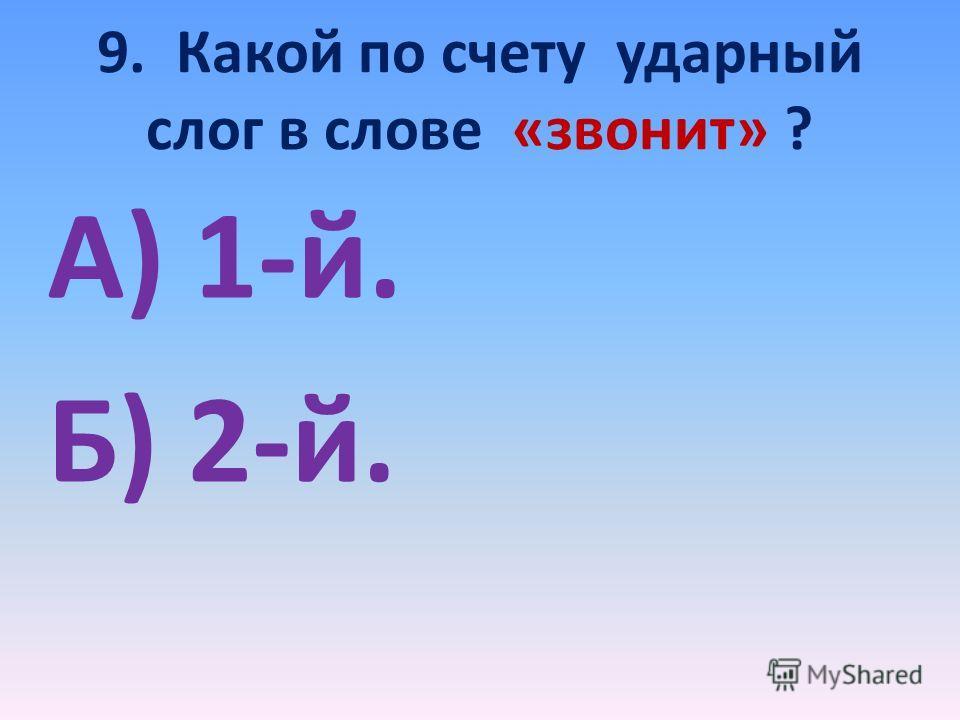 9. Какой по счету ударный слог в слове «звонит» ? А) 1-й. Б) 2-й.