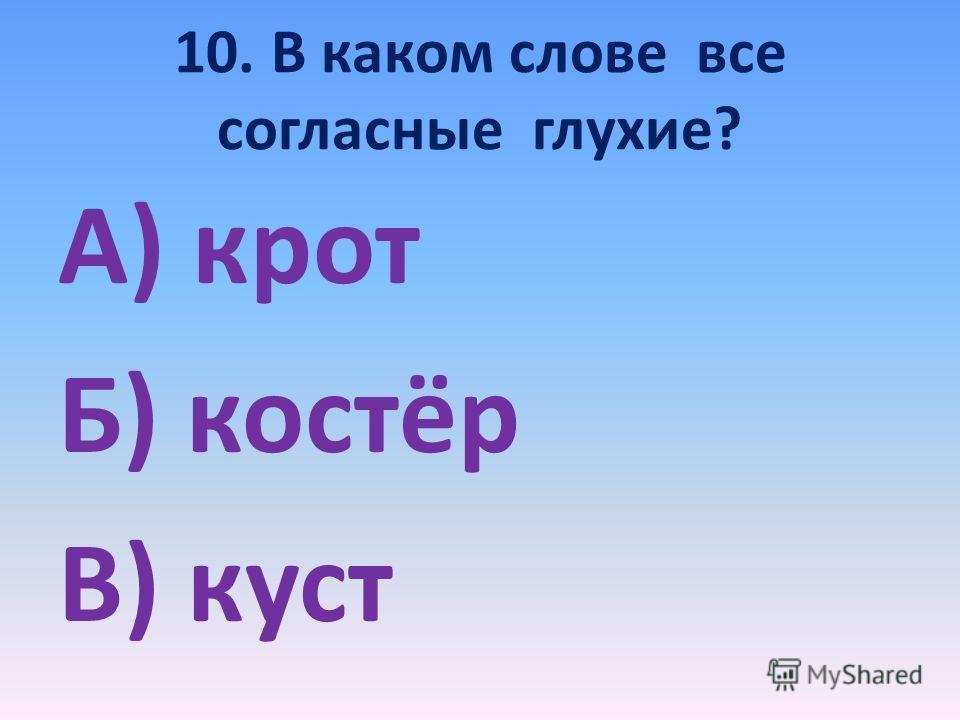 10. В каком слове все согласные глухие? А) крот Б) костёр В) куст