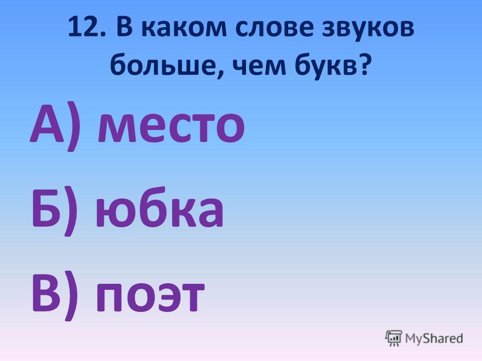 12. В каком слове звуков больше, чем букв? А) место Б) юбка В) поэт