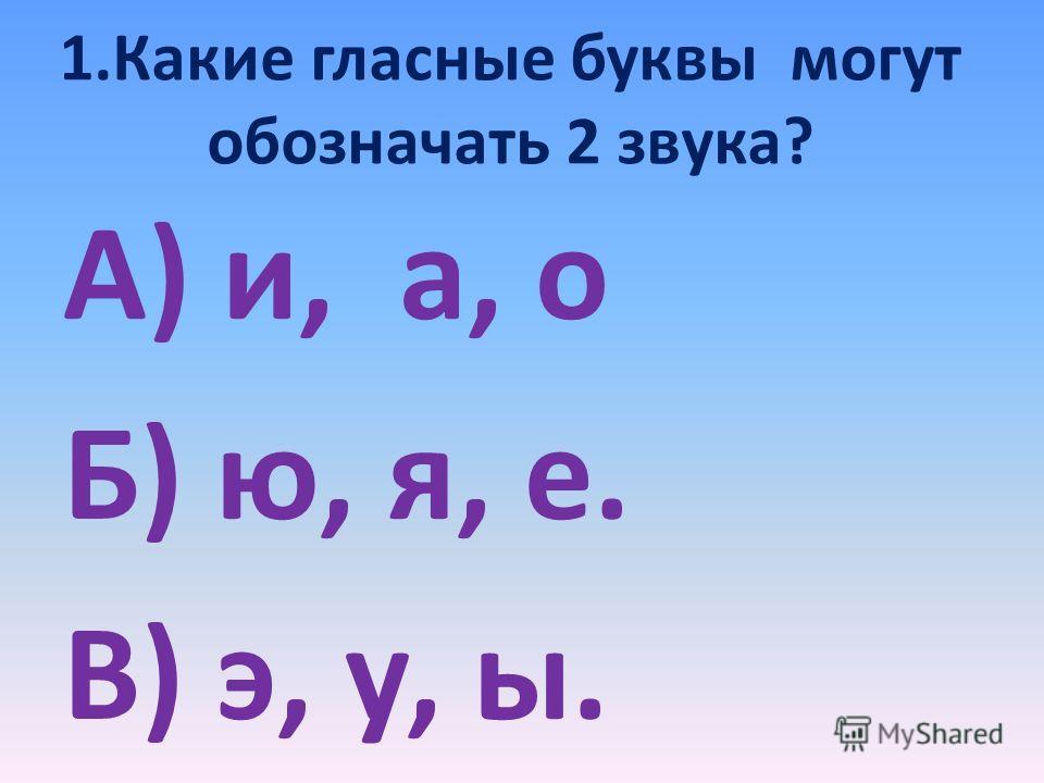 1. Какие гласные буквы могут обозначать 2 звука? А) и, а, о Б) ю, я, е. В) э, у, ы.