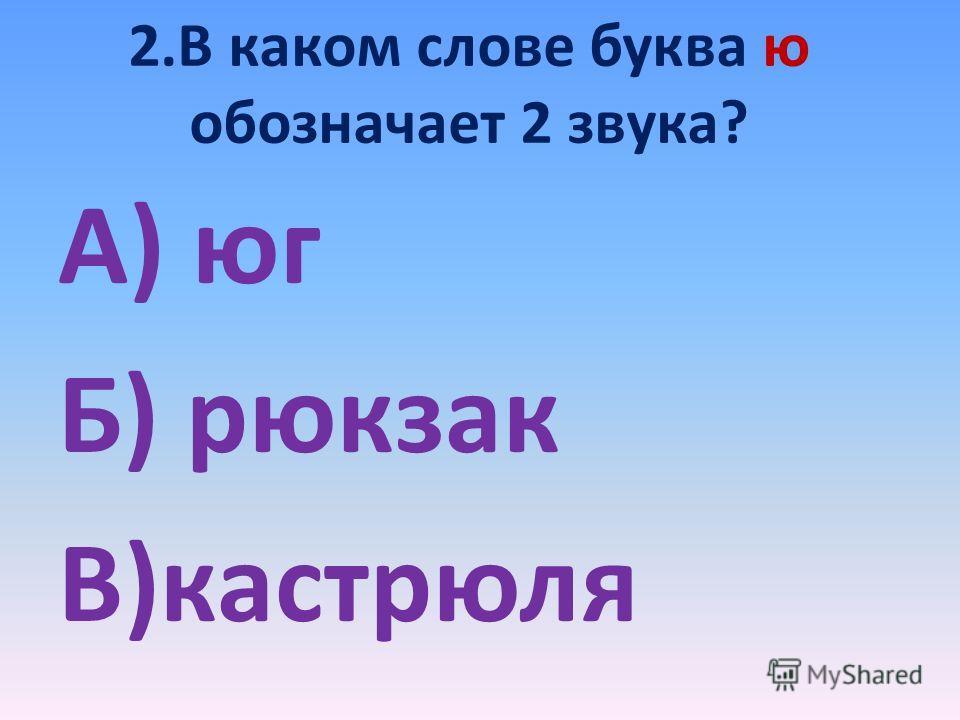 2. В каком слове буква ю обозначает 2 звука? А) юг Б) рюкзак В)кастрюля