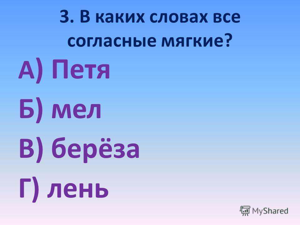 3. В каких словах все согласные мягкие? А ) Петя Б) мел В) берёза Г) лень