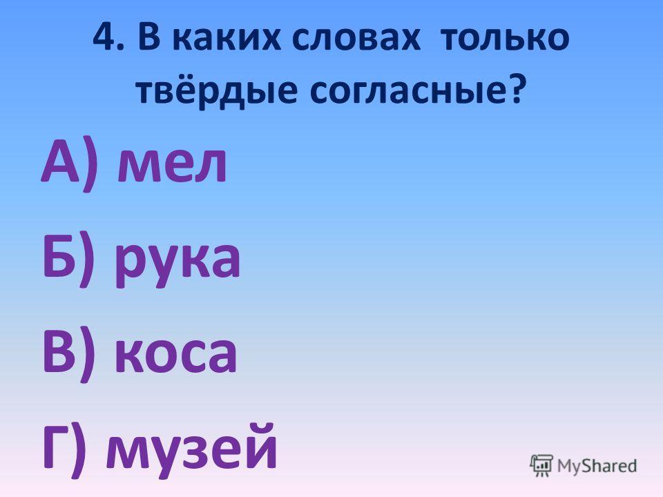 4. В каких словах только твёрдые согласные? А) мел Б) рука В) коса Г) музей