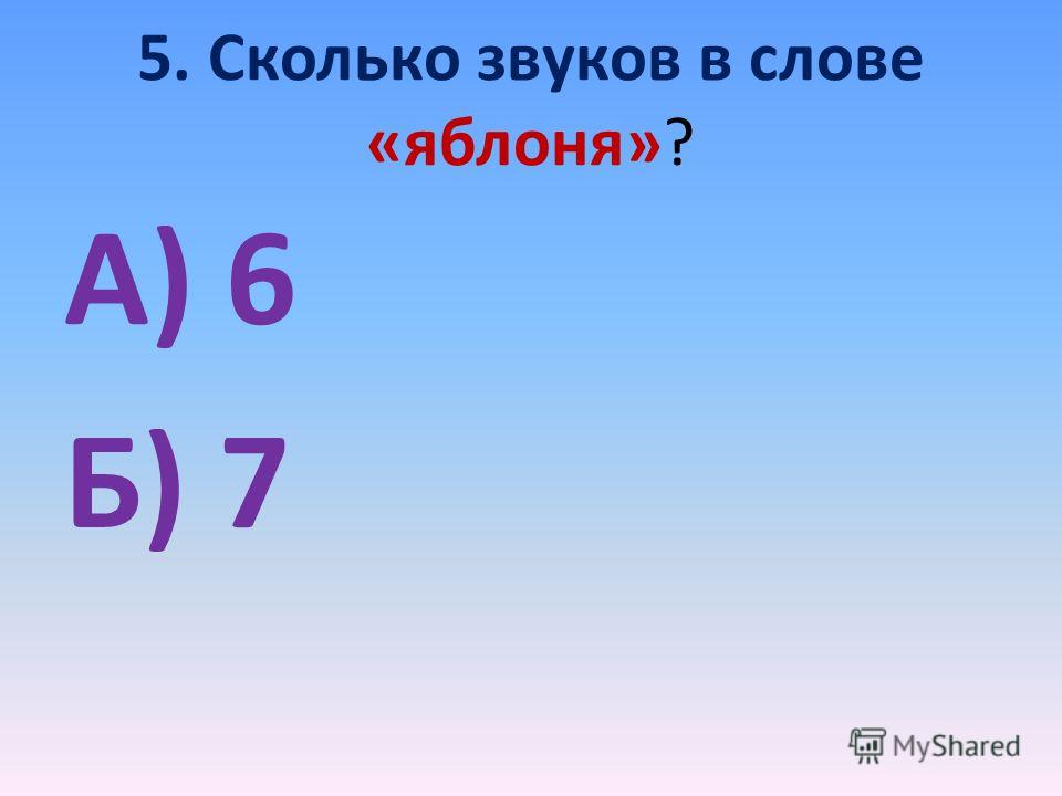 5. Сколько звуков в слове «яблоня»? А) 6 Б) 7