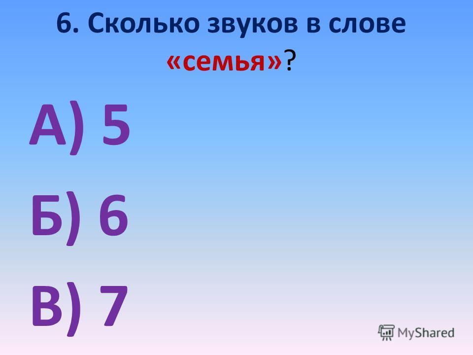 6. Сколько звуков в слове «семья»? А) 5 Б) 6 В) 7