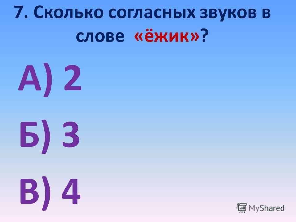7. Сколько согласных звуков в слове «ёжик»? А) 2 Б) 3 В) 4