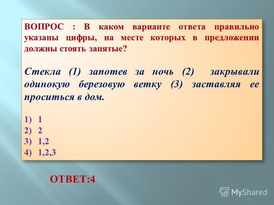 ВОПРОС : В каком варианте ответа правильно указаны цифры, на месте которых в предложении должны стоять запятые? Стекла (1) запотев за ночь (2) закрывали одинокую березовую ветку (3) заставляя ее проситься в дом. 1) 1 2) 2 3) 1,2 4) 1,2,3 ВОПРОС : В к