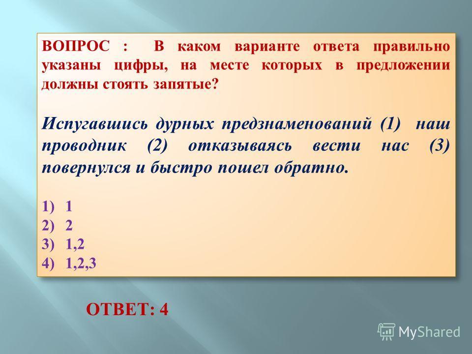 ВОПРОС : В каком варианте ответа правильно указаны цифры, на месте которых в предложении должны стоять запятые? Испугавшись дурных предзнаменований (1) наш проводник (2) отказываясь вести нас (3) повернулся и быстро пошел обратно. 1) 1 2) 2 3) 1,2 4)