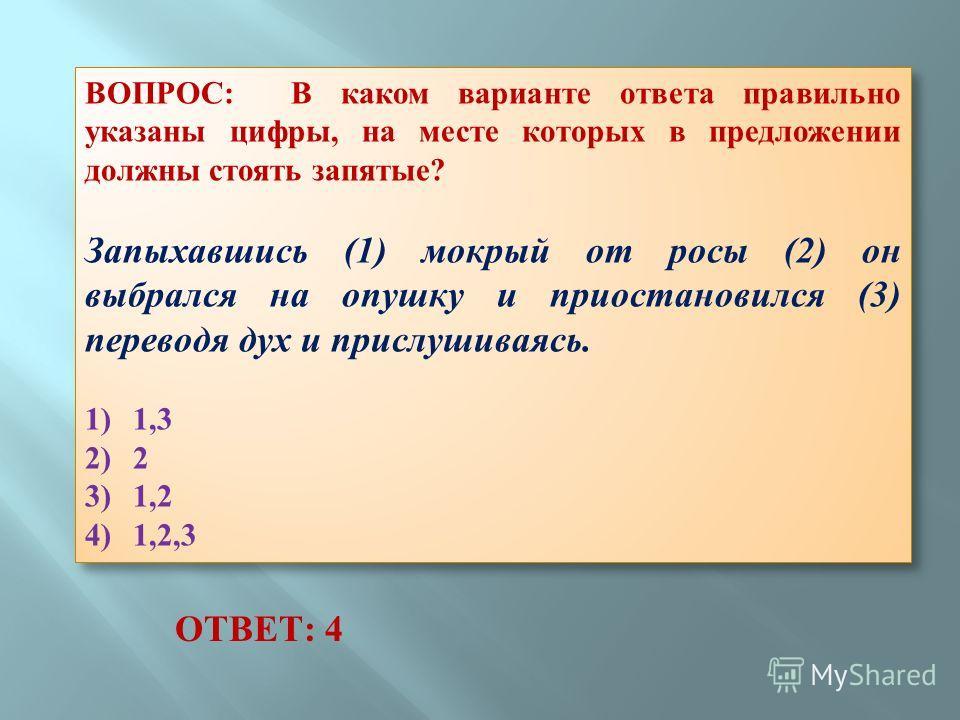 ВОПРОС: В каком варианте ответа правильно указаны цифры, на месте которых в предложении должны стоять запятые? Запыхавшись (1) мокрый от росы (2) он выбрался на опушку и приостановился (3) переводя дух и прислушиваясь. 1) 1,3 2) 2 3) 1,2 4) 1,2,3 ВОП