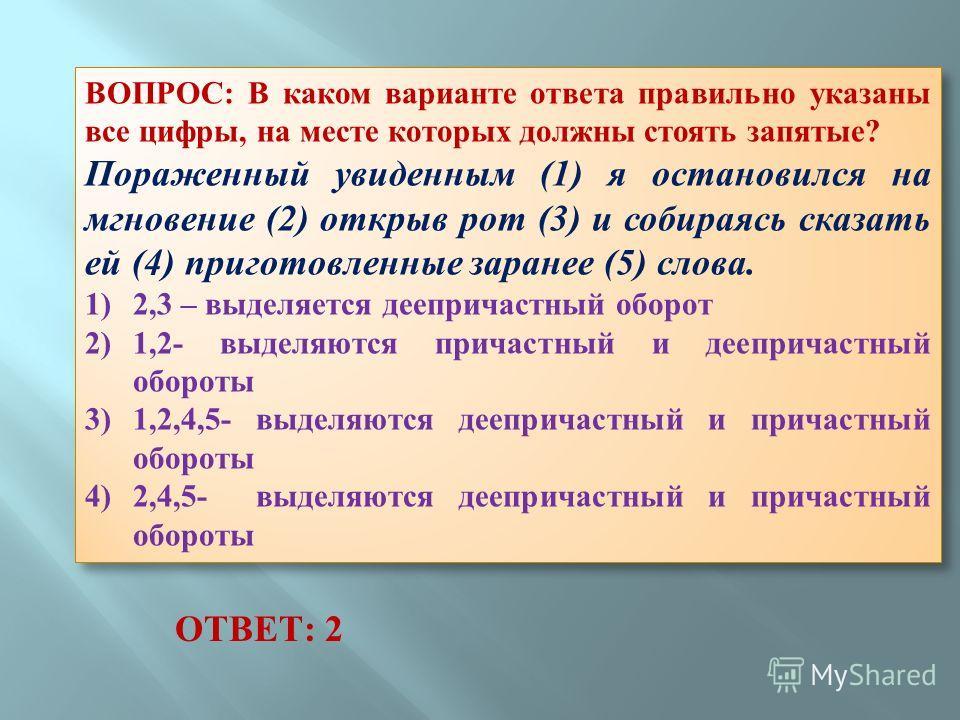 ВОПРОС: В каком варианте ответа правильно указаны все цифры, на месте которых должны стоять запятые? Пораженный увиденным (1) я остановился на мгновение (2) открыв рот (3) и собираясь сказать ей (4) приготовленные заранее (5) слова. 1) 2,3 – выделяет