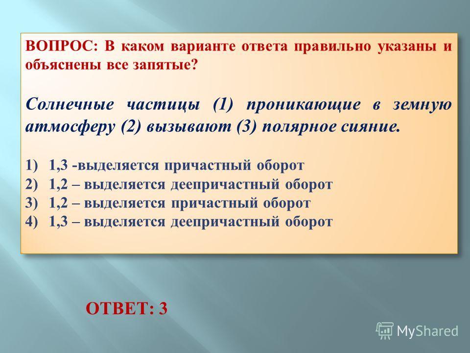 ВОПРОС: В каком варианте ответа правильно указаны и объяснены все запятые? Солнечные частицы (1) проникающие в земную атмосферу (2) вызывают (3) полярное сияние. 1) 1,3 -выделяется причастный оборот 2) 1,2 – выделяется деепричастный оборот 3) 1,2 – в