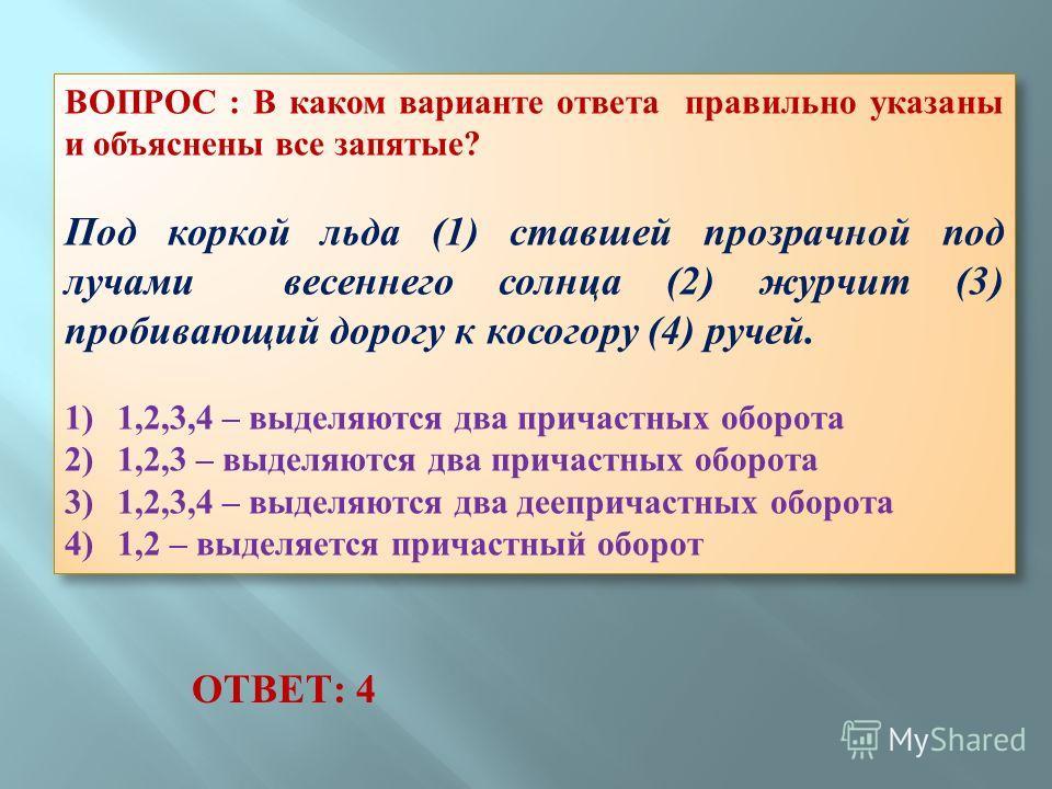 ВОПРОС : В каком варианте ответа правильно указаны и объяснены все запятые? Под коркой льда (1) ставшей прозрачной под лучами весеннего солнца (2) журчит (3) пробивающий дорогу к косогору (4) ручей. 1) 1,2,3,4 – выделяются два причастных оборота 2) 1