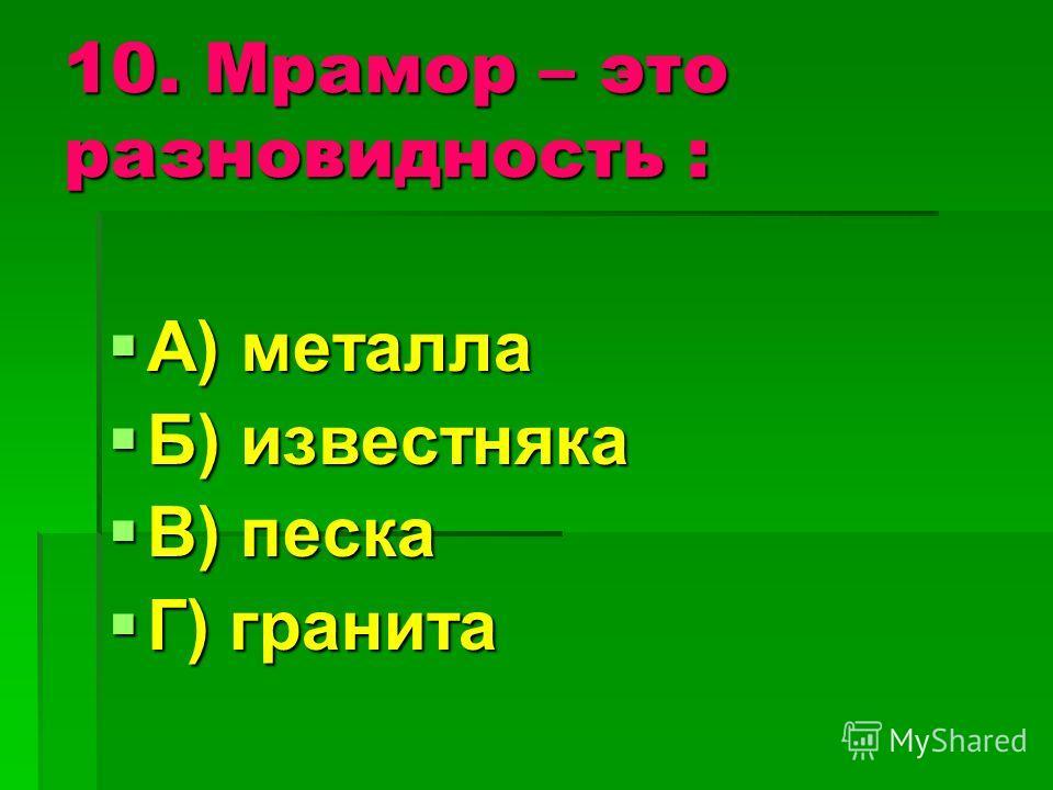 10. Мрамор – это разновидность : А) металла Б) известняка В) песка Г) гранита