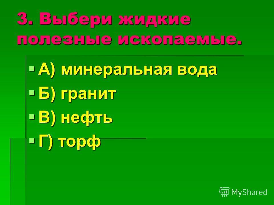 3. Выбери жидкие полезные ископаемые. А) минеральная вода А) минеральная вода Б) гранит Б) гранит В) нефть В) нефть Г) торф Г) торф