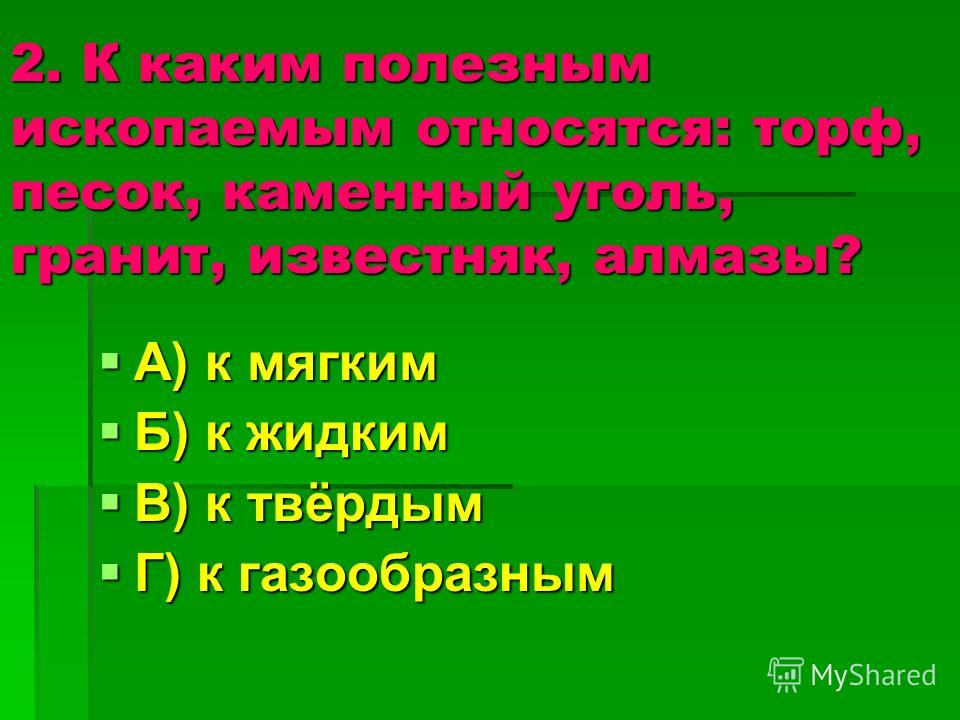 2. К каким полезным ископаемым относятся: торф, песок, каменный уголь, гранит, известняк, алмазы? А) к мягким А) к мягким Б) к жидким Б) к жидким В) к твёрдым В) к твёрдым Г) к газообразным Г) к газообразным