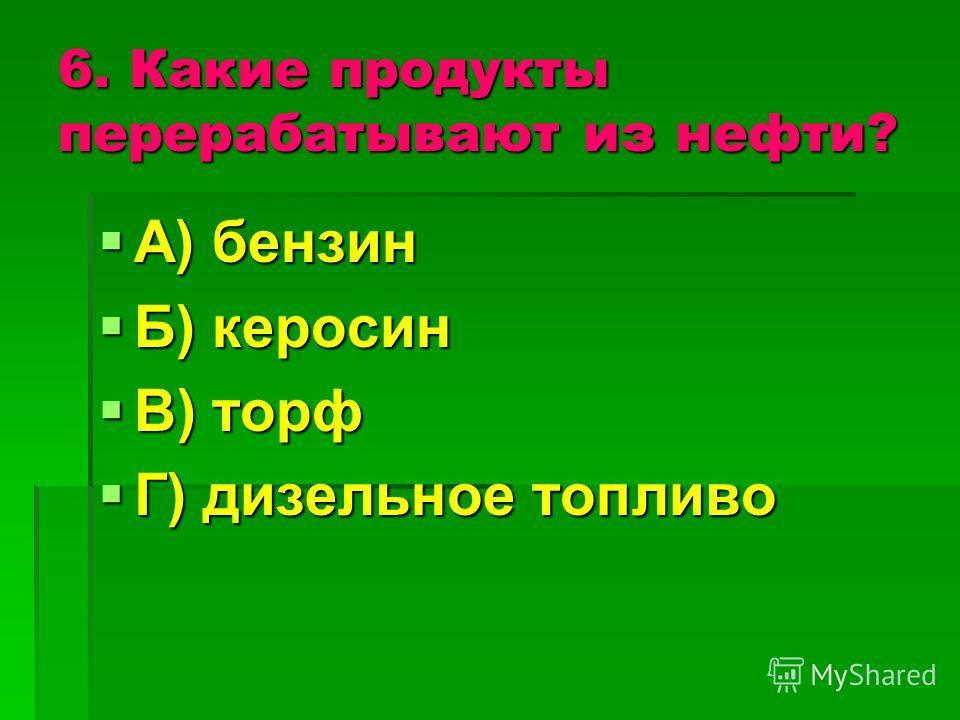 6. Какие продукты перерабатывают из нефти? А) бензин А) бензин Б) керосин Б) керосин В) торф В) торф Г) дизельное топливо Г) дизельное топливо
