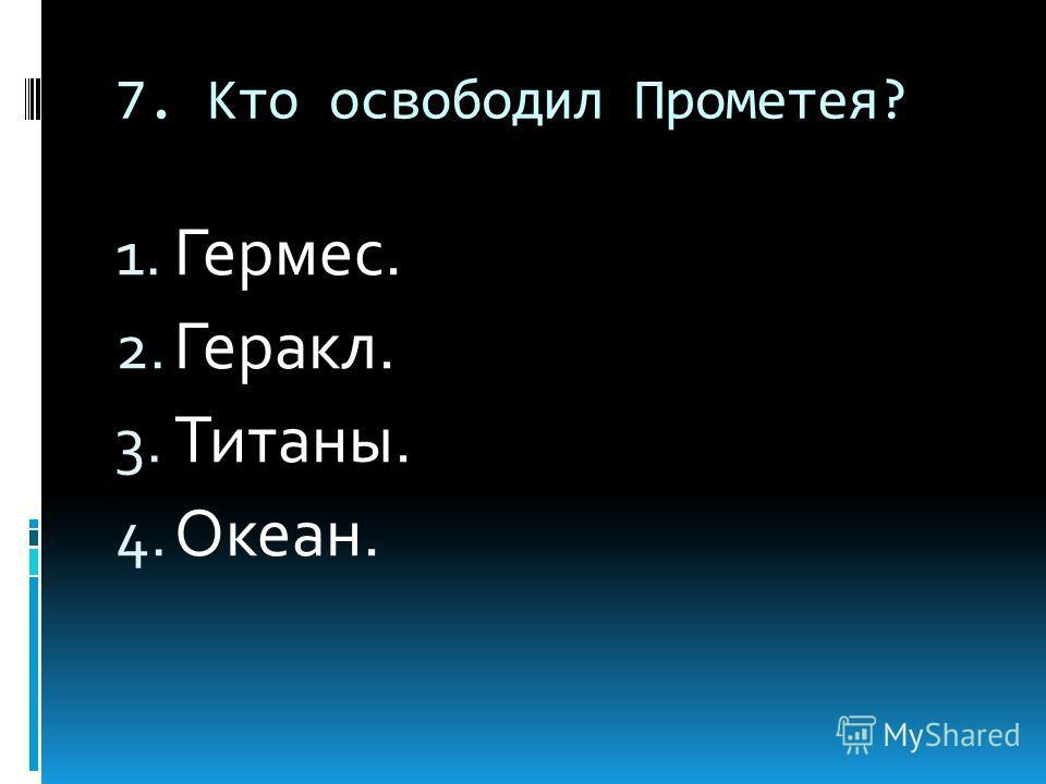 7. Кто освободил Прометея? 1. Гермес. 2. Геракл. 3. Титаны. 4. Океан.