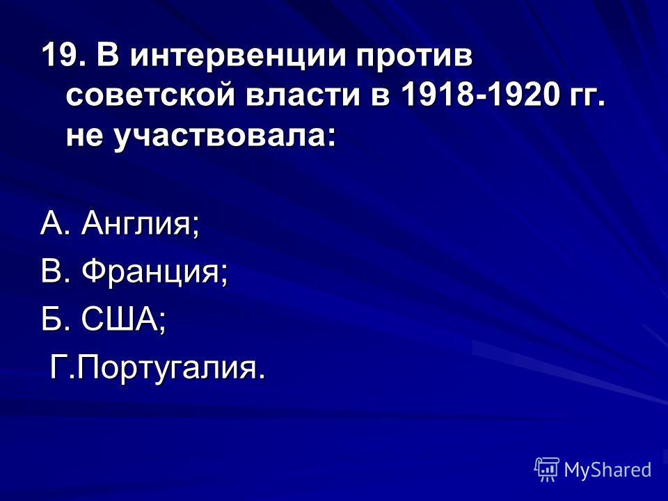 19. В интервенции против советской власти в 1918-1920 гг. не участвовала: А. Англия; В. Франция; В. Франция; Б. США; Г.Португалия. Г.Португалия.