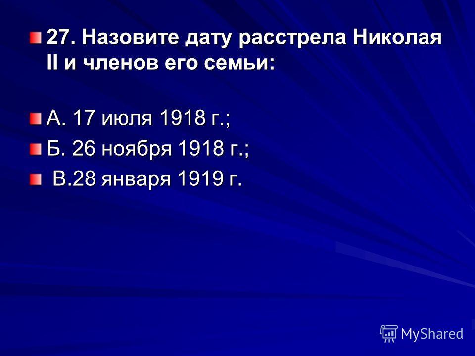 27. Назовите дату расстрела Николая II и членов его семьи: А. 17 июля 1918 г.; Б. 26 ноября 1918 г.; В.28 января 1919 г. В.28 января 1919 г.