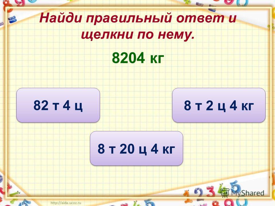 Найди правильный ответ и щелкни по нему. 8204 кг 8 т 20 ц 4 кг 82 т 4 ц 8 т 2 ц 4 кг