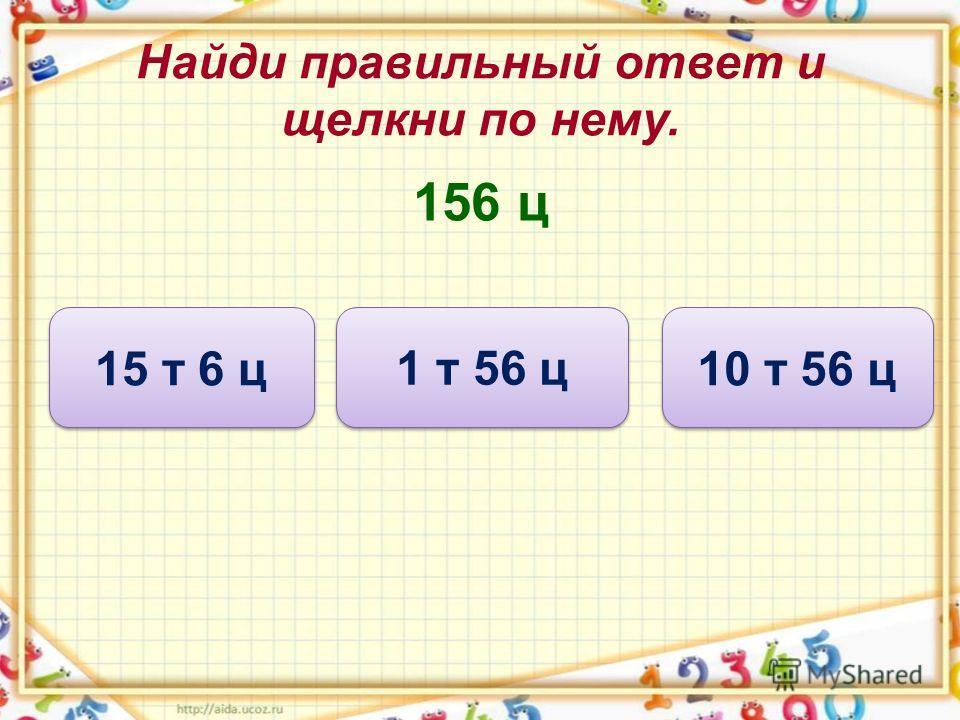 Найди правильный ответ и щелкни по нему. 156 ц 10 т 56 ц 1 т 56 ц 15 т 6 ц