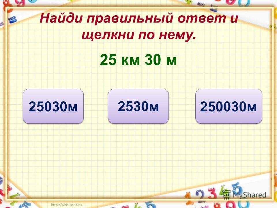 Найди правильный ответ и щелкни по нему. 25 км 30 м 25030 м 2530 м 250030 м