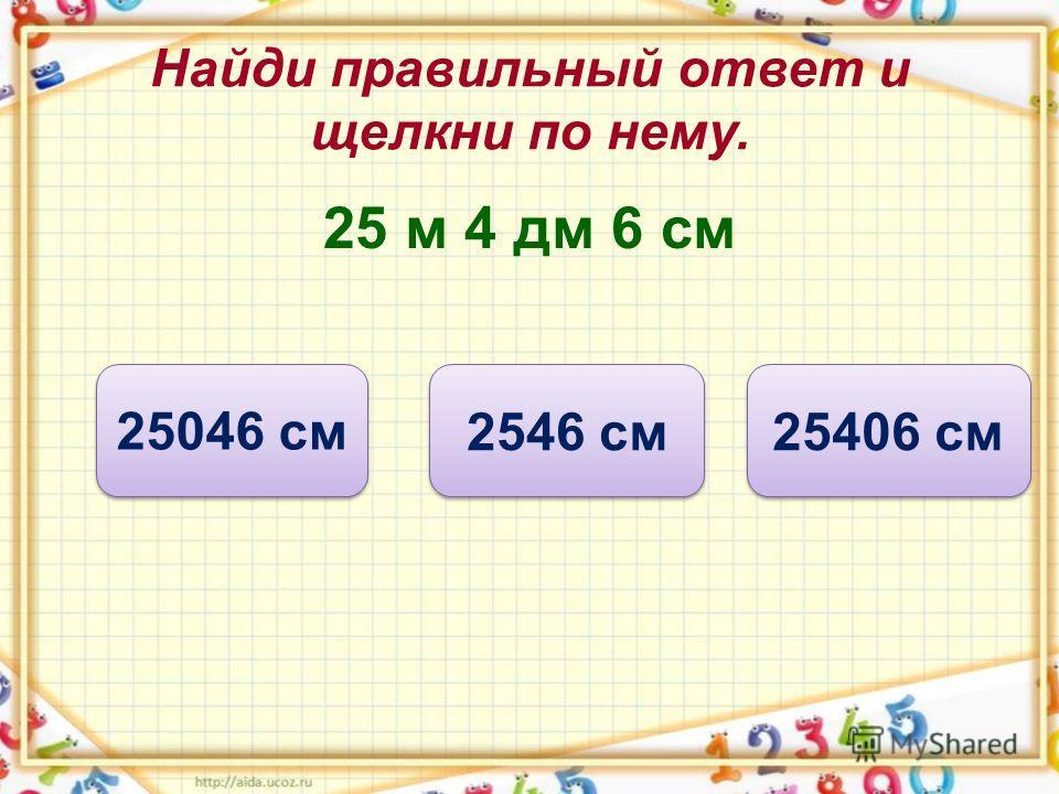 Найди правильный ответ и щелкни по нему. 25 м 4 дм 6 см 2546 см 25046 см 25406 см