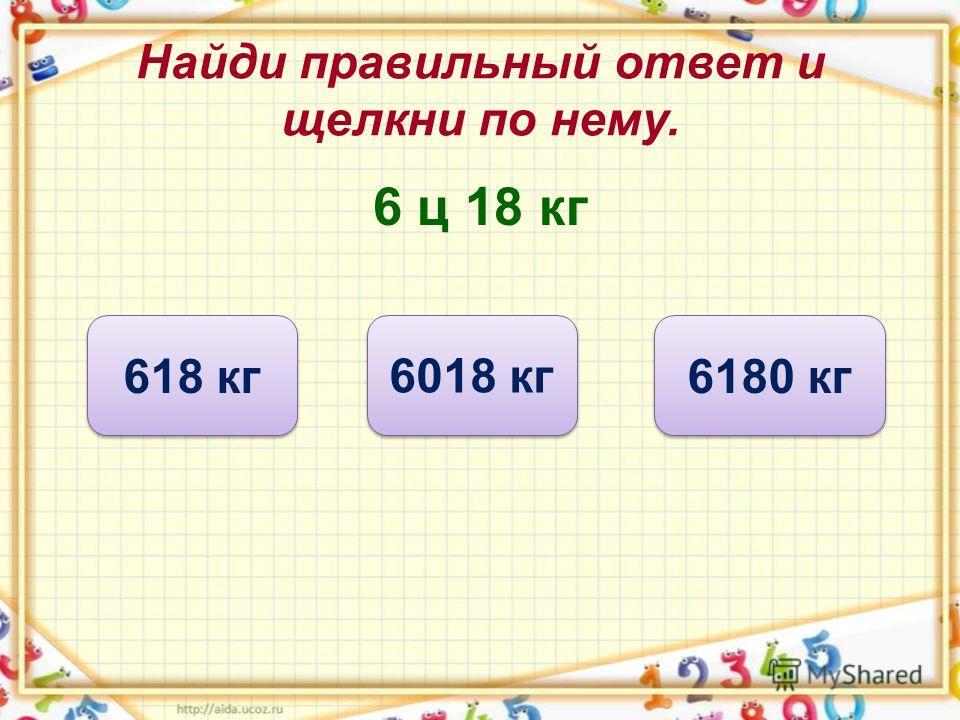 Найди правильный ответ и щелкни по нему. 6 ц 18 кг 618 кг 6018 кг 6180 кг