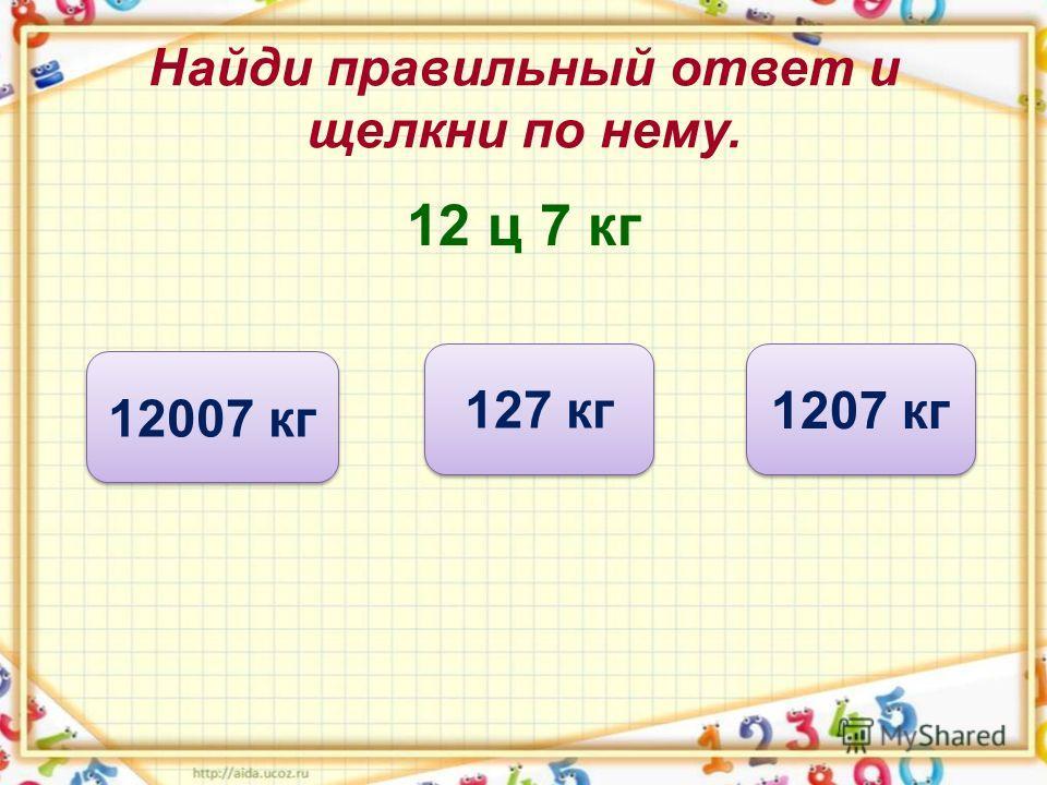 Найди правильный ответ и щелкни по нему. 12 ц 7 кг 1207 кг 127 кг 12007 кг