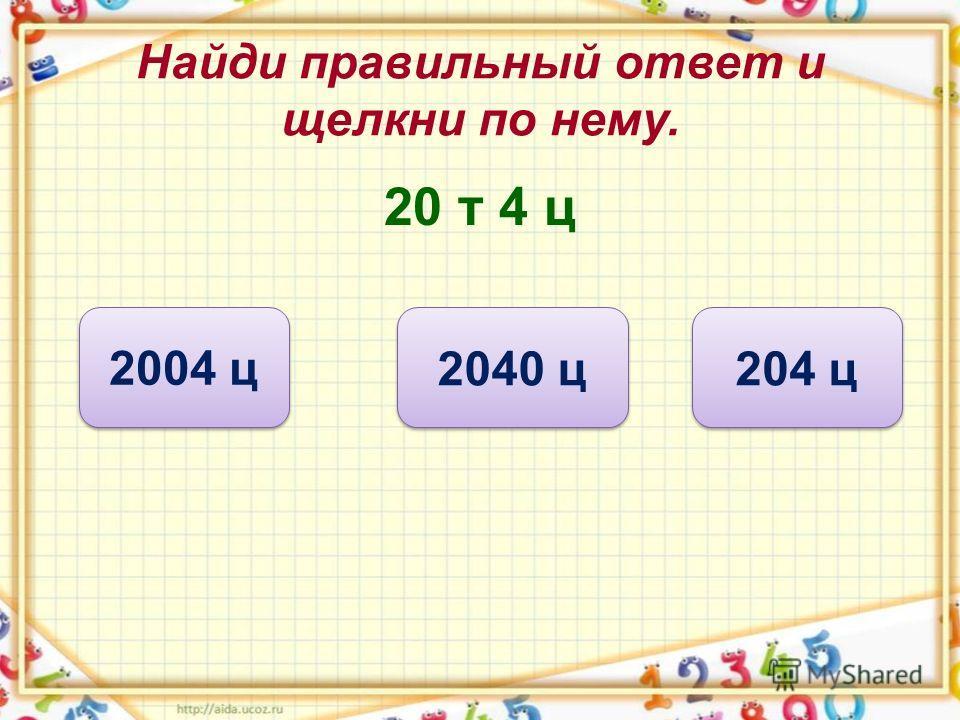 Найди правильный ответ и щелкни по нему. 20 т 4 ц 204 ц 2004 ц 2040 ц