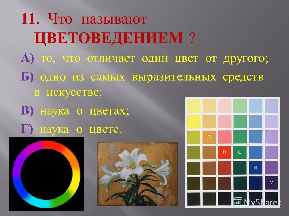 11. Что называют ЦВЕТОВЕДЕНИЕМ ? А ) то, что отличает один цвет от другого ; Б ) одно из самых выразительных средств в искусстве ; В ) наука о цветах ; Г ) наука о цвете.