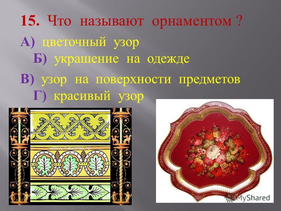 15. Что называют орнаментом ? А ) цветочный узор Б ) украшение на одежде В ) узор на поверхности предметов Г ) красивый узор