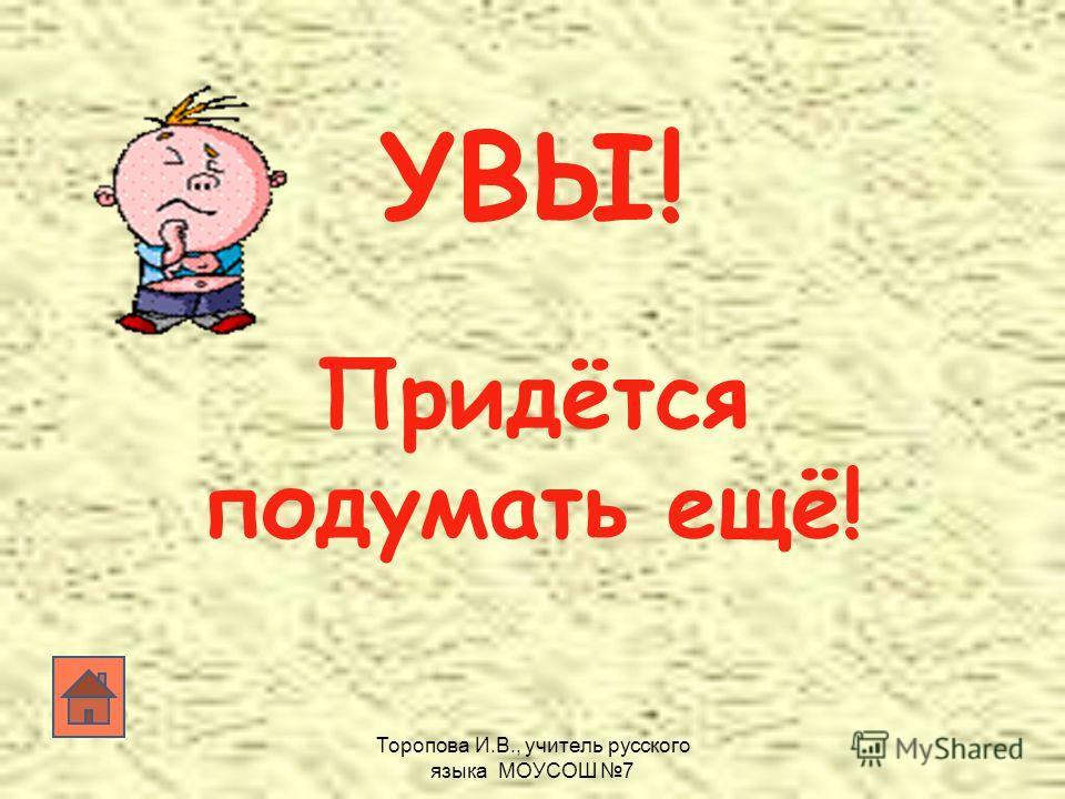 Торопова И.В., учитель русского языка МОУСОШ 7 УВЫ! Придётся подумать ещё!