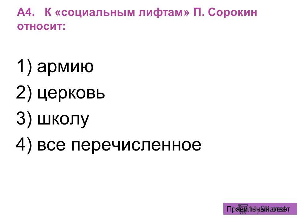 А4. К «социальным лифтам» П. Сорокин относит: 1) армию 2) церковь 3) школу 4) все перечисленное Правильный ответ