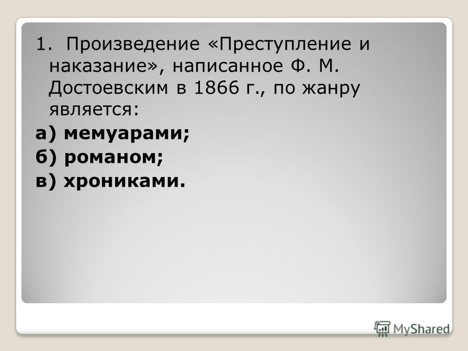 1. Произведение «Преступление и наказание», написанное Ф. М. Достоевским в 1866 г., по жанру является: а) мемуарами; б) романом; в) хрониками.