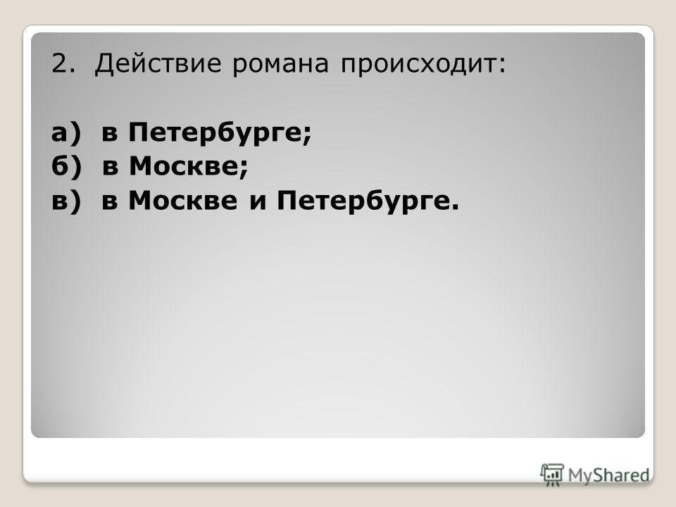 2. Действие романа происходит: а) в Петербурге; б) в Москве; в) в Москве и Петербурге.