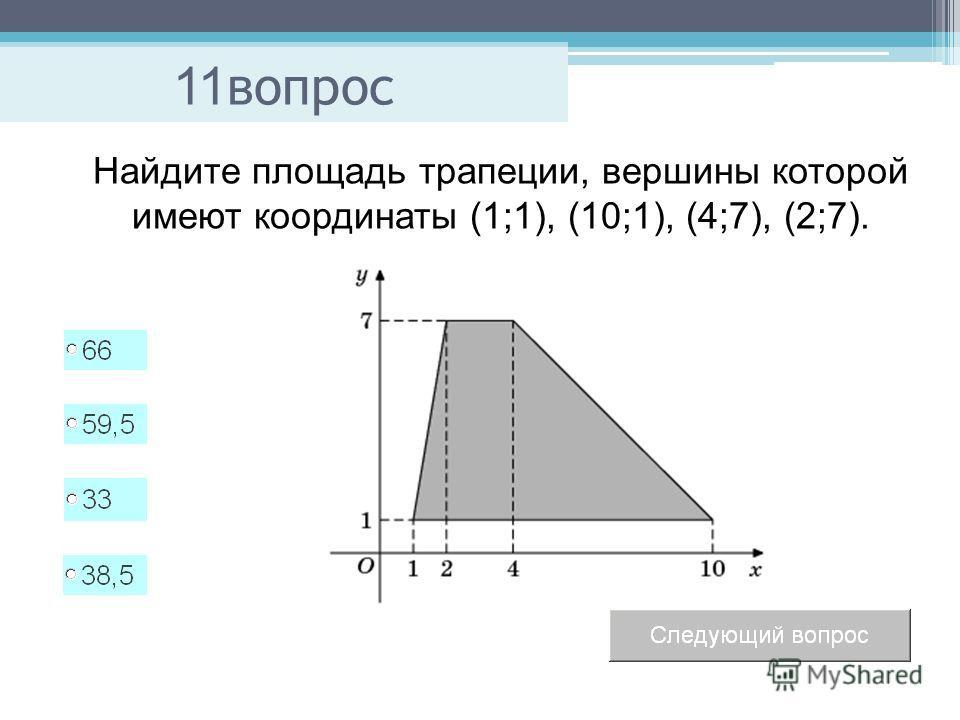 11 вопрос Найдите площадь трапеции, вершины которой имеют координаты (1;1), (10;1), (4;7), (2;7).