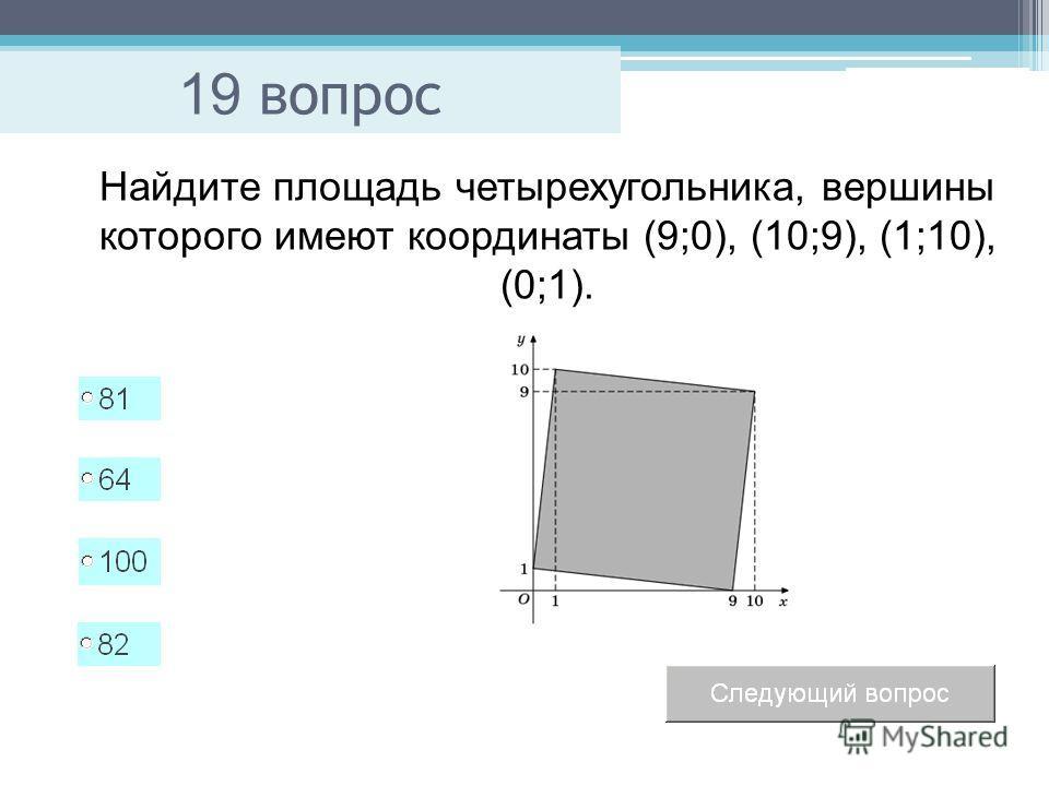 19 вопрос Найдите площадь четырехугольника, вершины которого имеют координаты (9;0), (10;9), (1;10), (0;1).