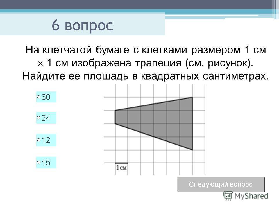 6 вопрос На клетчатой бумаге с клетками размером 1 см 1 см изображена трапеция (см. рисунок). Найдите ее площадь в квадратных сантиметрах.