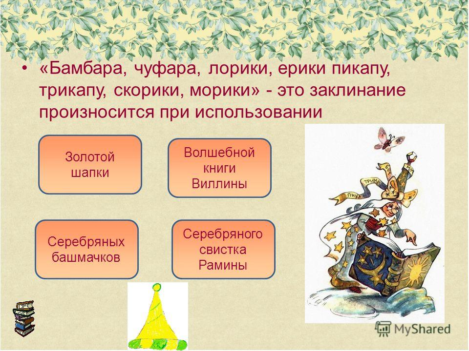 «Бамбара, чуфара, лорики, ерики пикапу, трикапу, скорики, морики» - это заклинание произносится при использовании Золотой шапки Серебряных башмачков Волшебной книги Виллины Серебряного свистка Рамины