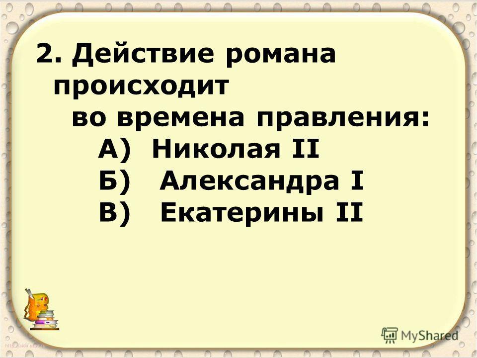2. Действие романа происходит во времена правления: А) Николая II Б) Александра I В) Екатерины II