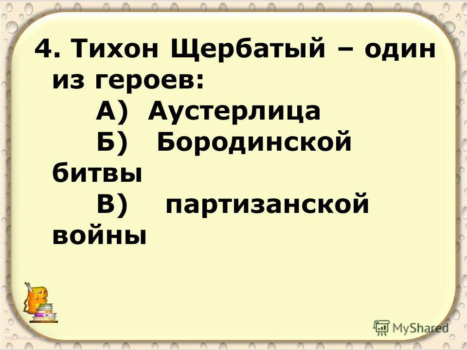 4. Тихон Щербатый – один из героев: А) Аустерлица Б) Бородинской битвы В) партизанской войны