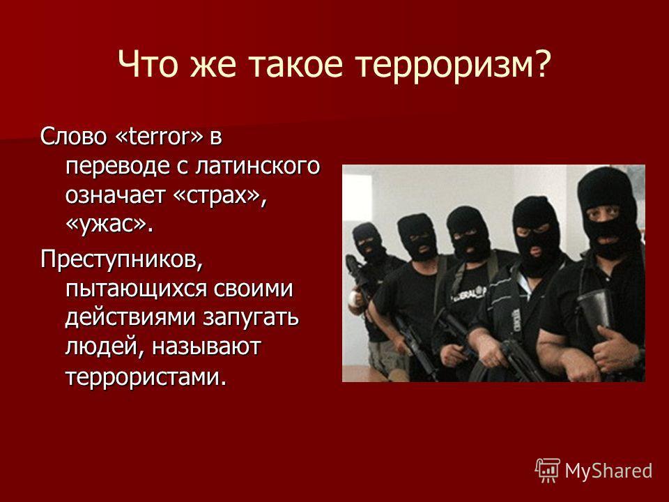 Что же такое терроризм? Слово «terror» в переводе с латинского означает «страх», «ужас». Преступников, пытающихся своими действиями запугать людей, называют террористами.