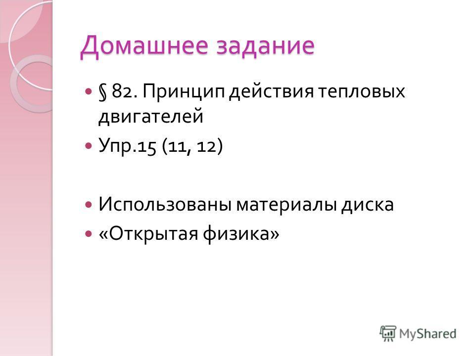Домашнее задание § 82. Принцип действия тепловых двигателей Упр.15 (11, 12) Использованы материалы диска « Открытая физика »