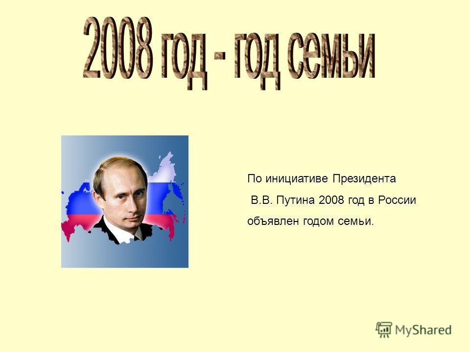 По инициативе Президента В.В. Путина 2008 год в России объявлен годом семьи.