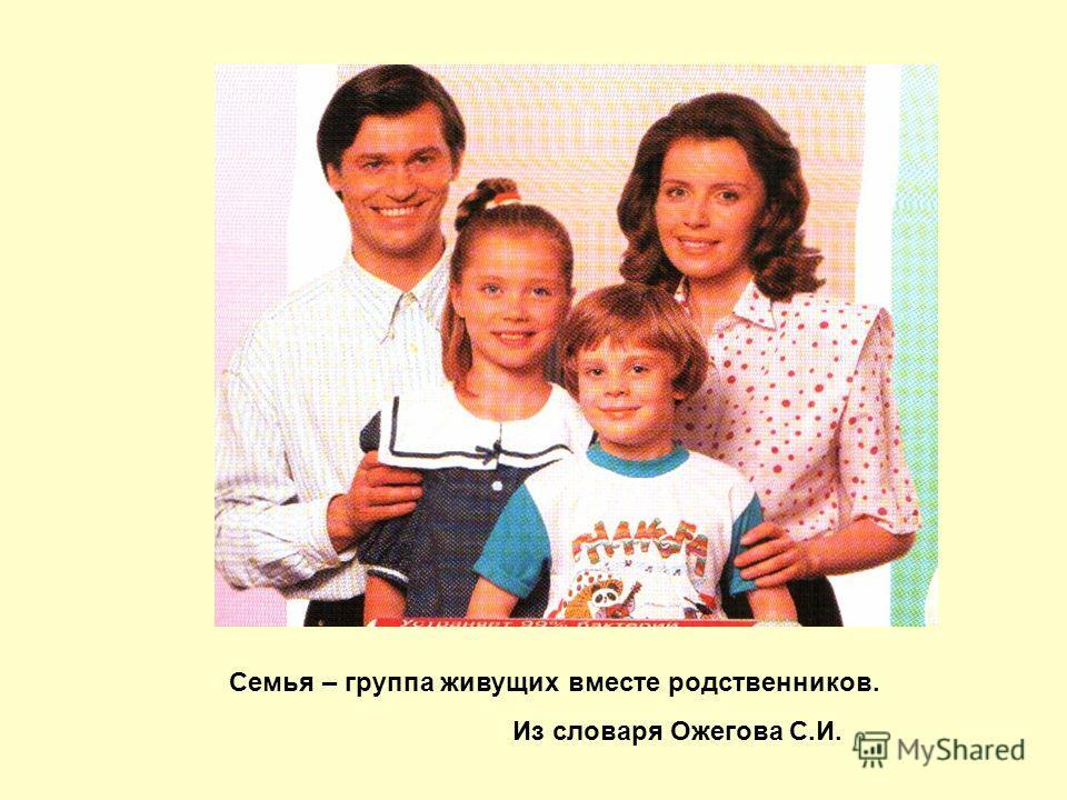 Семья – группа живущих вместе родственников. Из словаря Ожегова С.И.