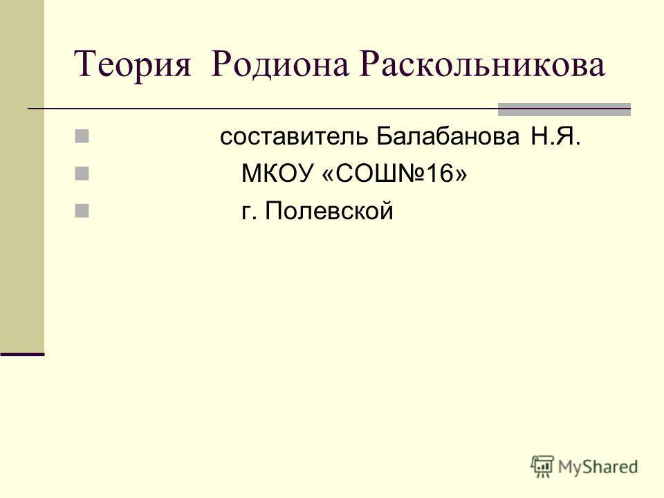Теория Родиона Раскольникова составитель Балабанова Н.Я. МКОУ «СОШ16» г. Полевской