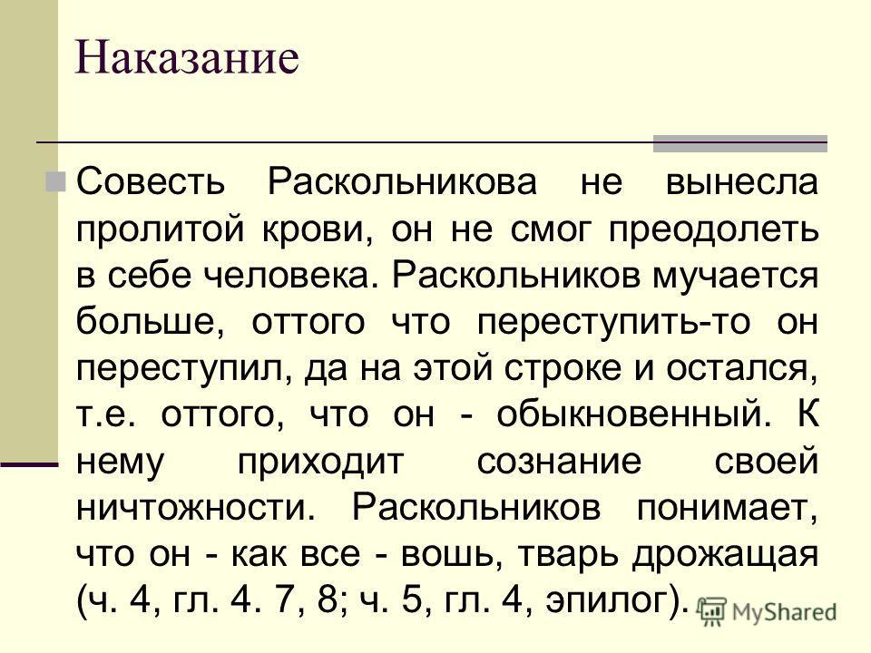 Наказание Совесть Раскольникова не вынесла пролитой крови, он не смог преодолеть в себе человека. Раскольников мучается больше, оттого что переступить-то он переступил, да на этой строке и остался, т.е. оттого, что он - обыкновенный. К нему приходит