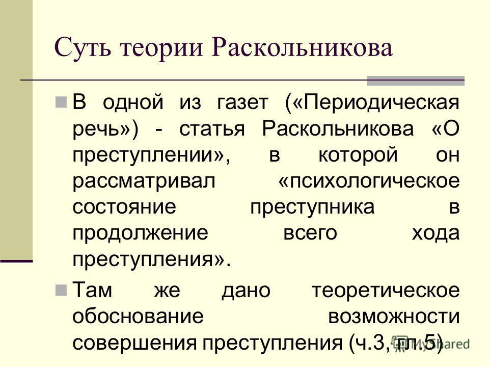 Суть теории Раскольникова В одной из газет («Периодическая речь») - статья Раскольникова «О преступлении», в которой он рассматривал «психологическое состояние преступника в продолжение всего хода преступления». Там же дано теоретическое обоснование