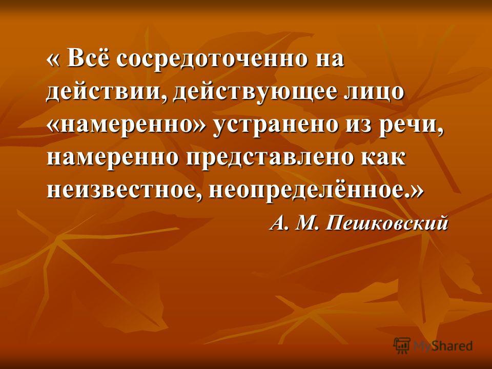 « Всё сосредоточенно на действии, действующее лицо «намеренно» устранено из речи, намеренно представлено как неизвестное, неопределённое.» А. М. Пешковский А. М. Пешковский